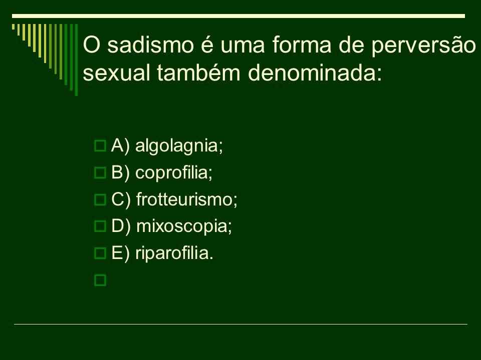 O sadismo é uma forma de perversão sexual também denominada: A) algolagnia; B) coprofilia; C) frotteurismo; D) mixoscopia; E) riparofilia.