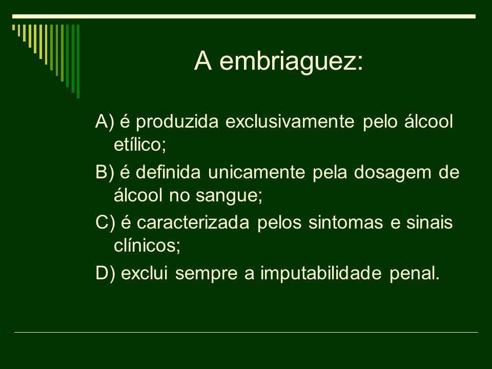 A embriaguez: A) é produzida exclusivamente pelo álcool etílico; B) é definida unicamente pela dosagem de álcool no sangue; C) é caracterizada pelos s