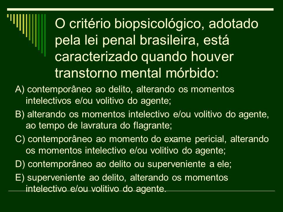 O critério biopsicológico, adotado pela lei penal brasileira, está caracterizado quando houver transtorno mental mórbido: A) contemporâneo ao delito,