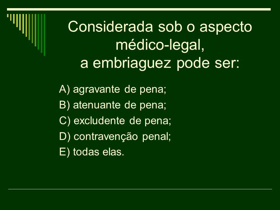 Considerada sob o aspecto médico-legal, a embriaguez pode ser: A) agravante de pena; B) atenuante de pena; C) excludente de pena; D) contravenção pena