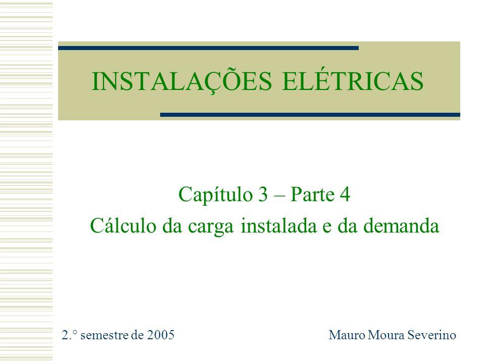 INSTALAÇÕES ELÉTRICAS Capítulo 3 – Parte 4 Cálculo da carga instalada e da demanda 2.° semestre de 2005 Mauro Moura Severino