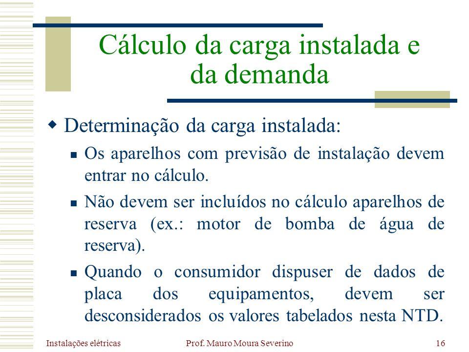 Instalações elétricas Prof. Mauro Moura Severino16 Determinação da carga instalada: Os aparelhos com previsão de instalação devem entrar no cálculo. N