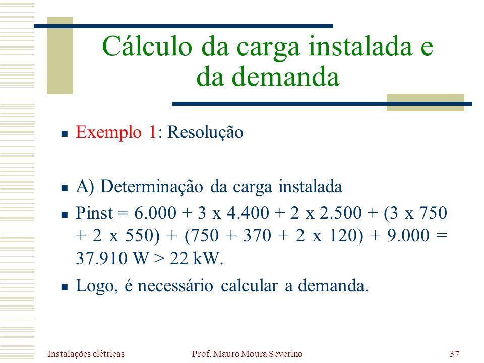 Instalações elétricas Prof. Mauro Moura Severino37 Exemplo 1: Resolução A) Determinação da carga instalada Pinst = 6.000 + 3 x 4.400 + 2 x 2.500 + (3