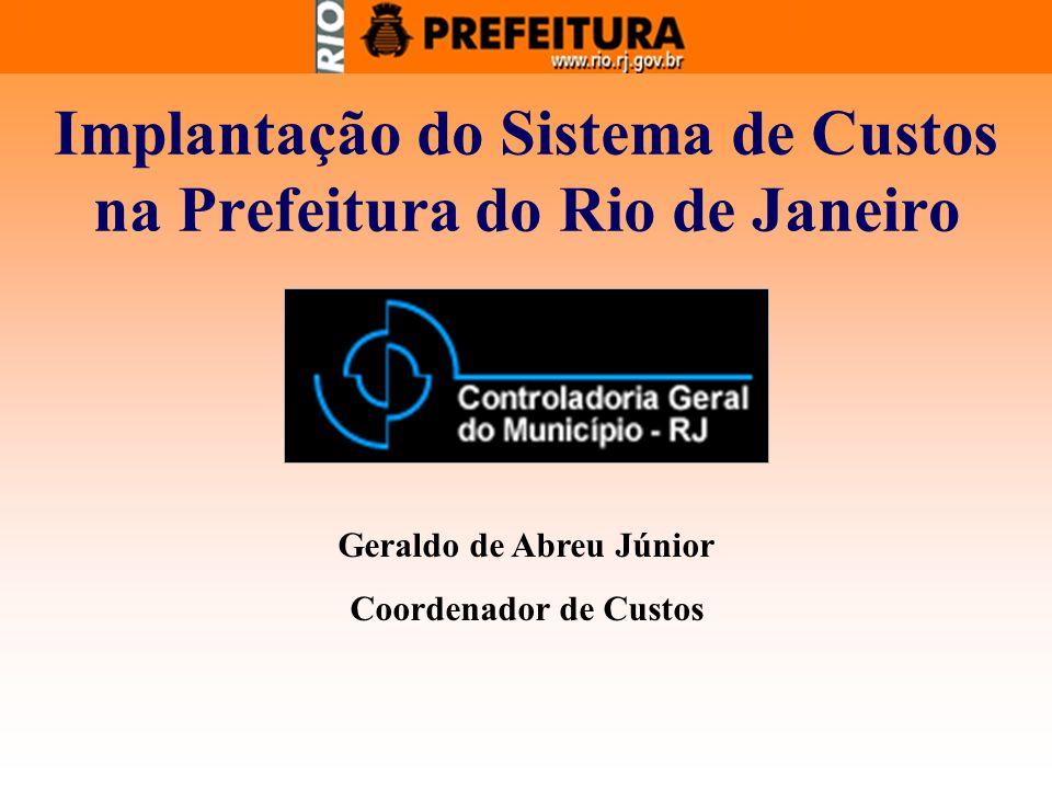 Implantação do Sistema de Custos na Prefeitura do Rio de Janeiro Geraldo de Abreu Júnior Coordenador de Custos