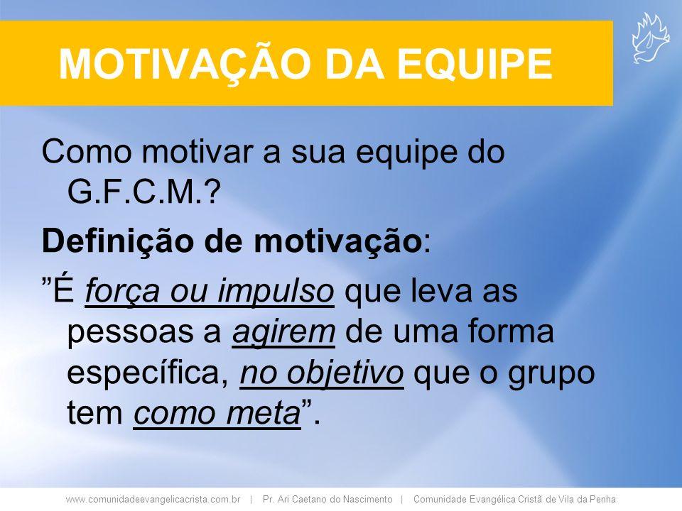 www.comunidadeevangelicacrista.com.br | Pr. Ari Caetano do Nascimento | Comunidade Evangélica Cristã de Vila da Penha MOTIVAÇÃO DA EQUIPE Como motivar