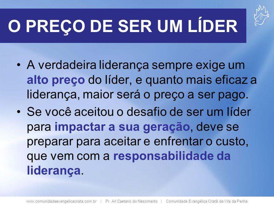 www.comunidadeevangelicacrista.com.br | Pr. Ari Caetano do Nascimento | Comunidade Evangélica Cristã de Vila da Penha O PREÇO DE SER UM LÍDER A verdad
