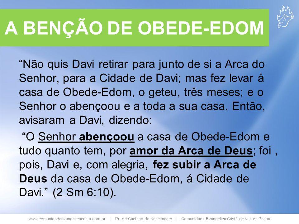www.comunidadeevangelicacrista.com.br | Pr. Ari Caetano do Nascimento | Comunidade Evangélica Cristã de Vila da Penha A BENÇÃO DE OBEDE-EDOM Não quis