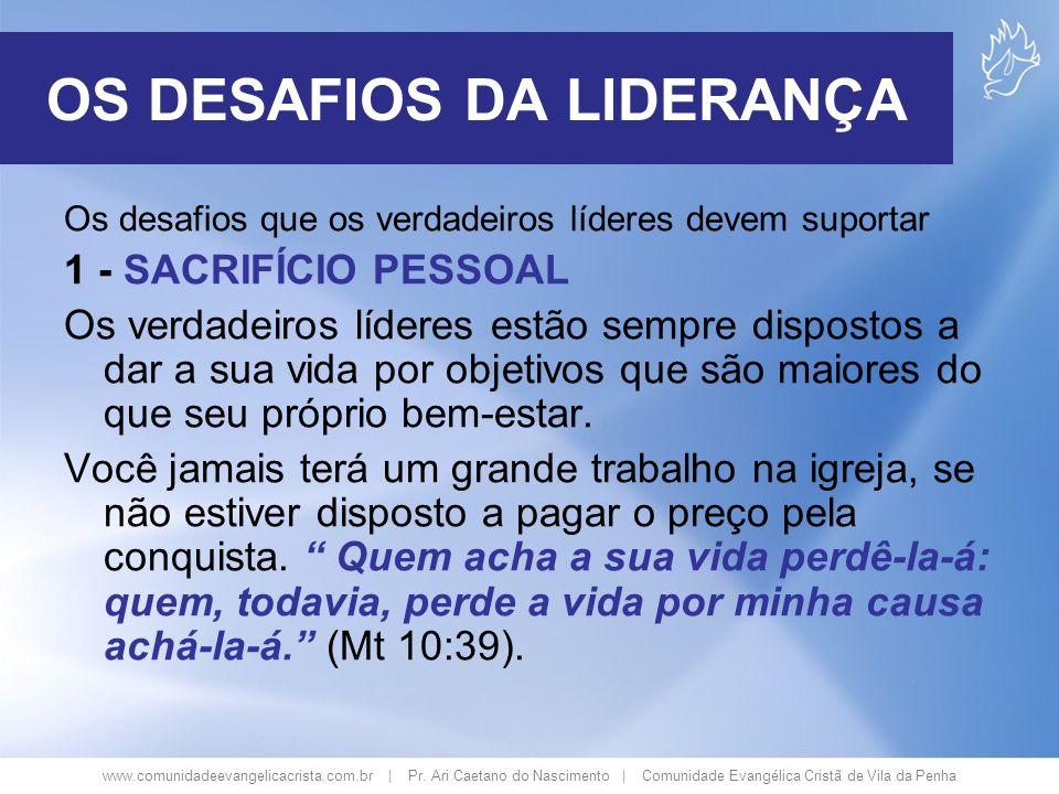 www.comunidadeevangelicacrista.com.br | Pr. Ari Caetano do Nascimento | Comunidade Evangélica Cristã de Vila da Penha OS DESAFIOS DA LIDERANÇA Os desa