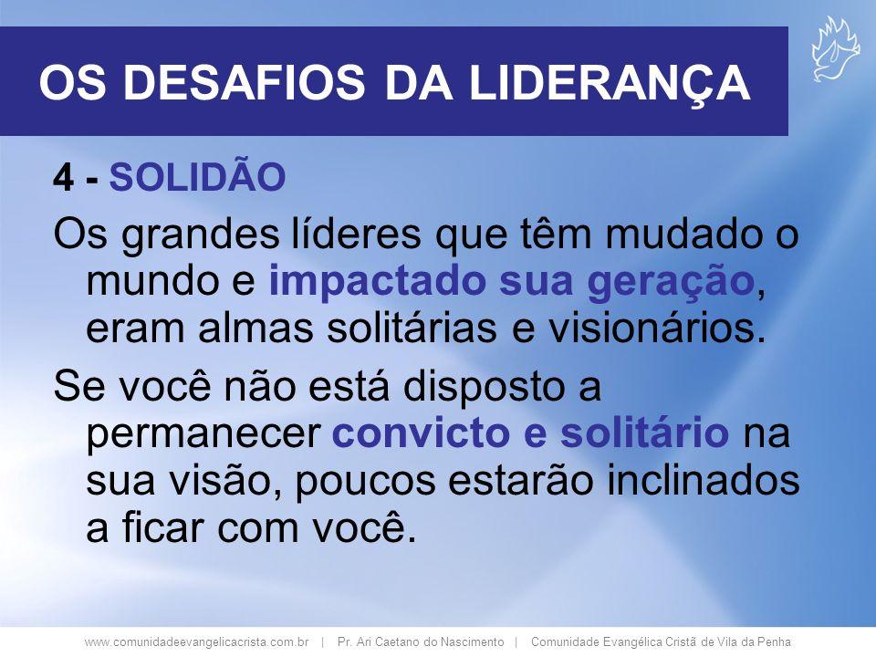 www.comunidadeevangelicacrista.com.br | Pr. Ari Caetano do Nascimento | Comunidade Evangélica Cristã de Vila da Penha 4 - SOLIDÃO Os grandes líderes q