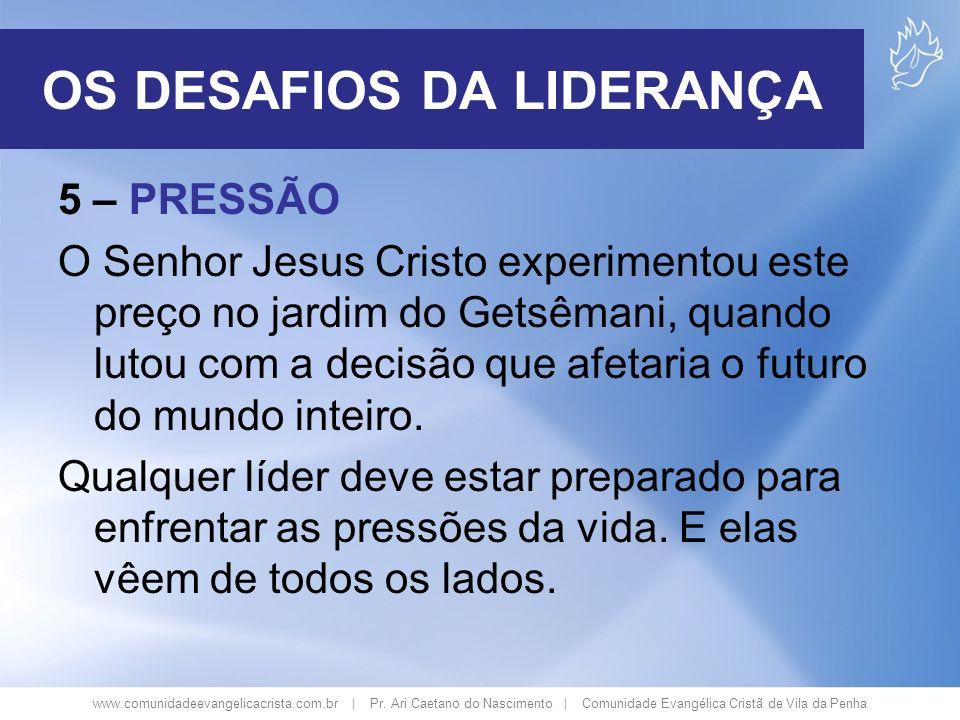 www.comunidadeevangelicacrista.com.br | Pr. Ari Caetano do Nascimento | Comunidade Evangélica Cristã de Vila da Penha 5 – PRESSÃO O Senhor Jesus Crist
