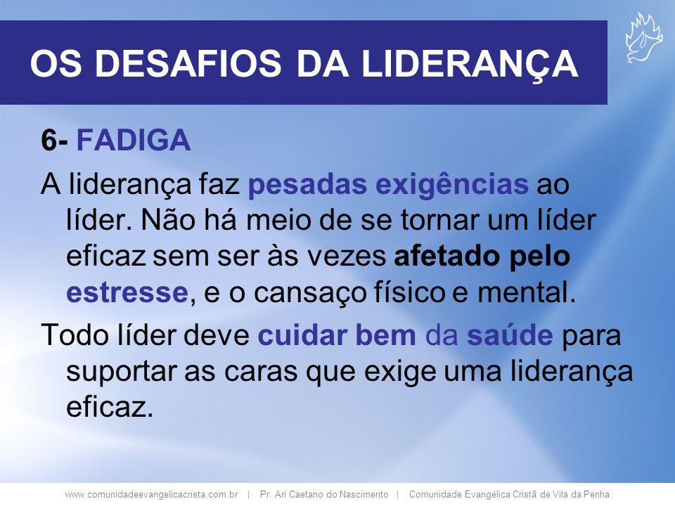 www.comunidadeevangelicacrista.com.br | Pr. Ari Caetano do Nascimento | Comunidade Evangélica Cristã de Vila da Penha 6- FADIGA A liderança faz pesada