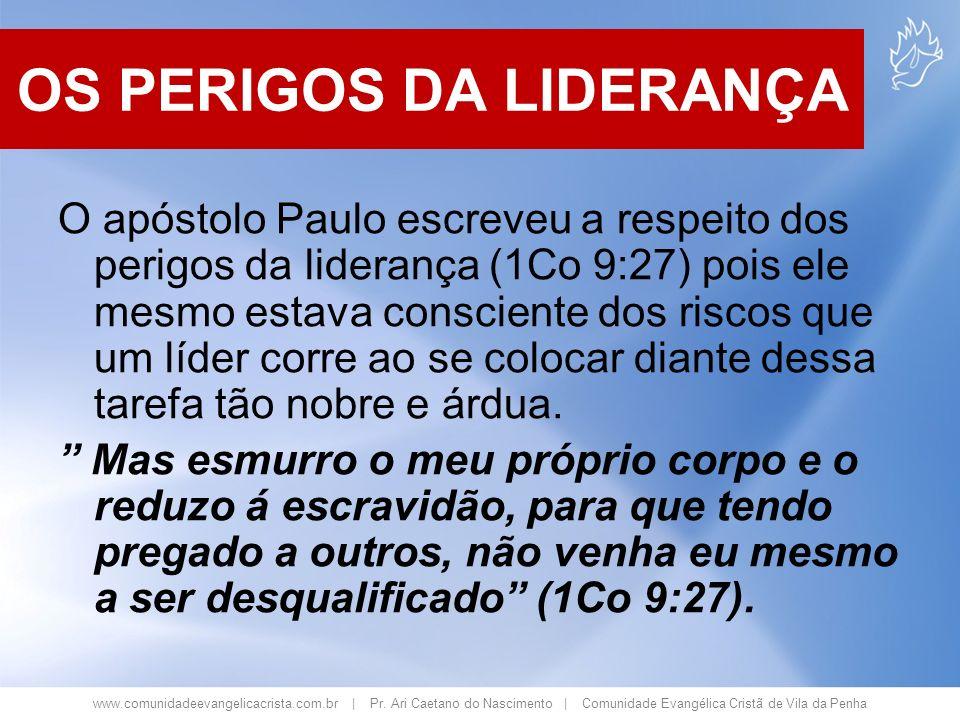 www.comunidadeevangelicacrista.com.br | Pr. Ari Caetano do Nascimento | Comunidade Evangélica Cristã de Vila da Penha OS PERIGOS DA LIDERANÇA O apósto