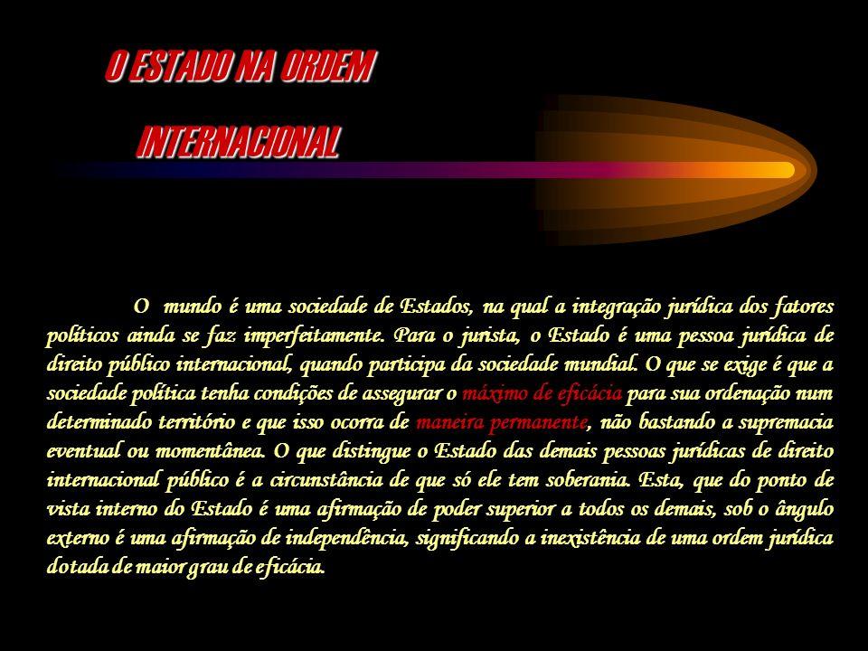 O ESTADO NA ORDEM INTERNACIONAL O mundo é uma sociedade de Estados, na qual a integração jurídica dos fatores políticos ainda se faz imperfeitamente.
