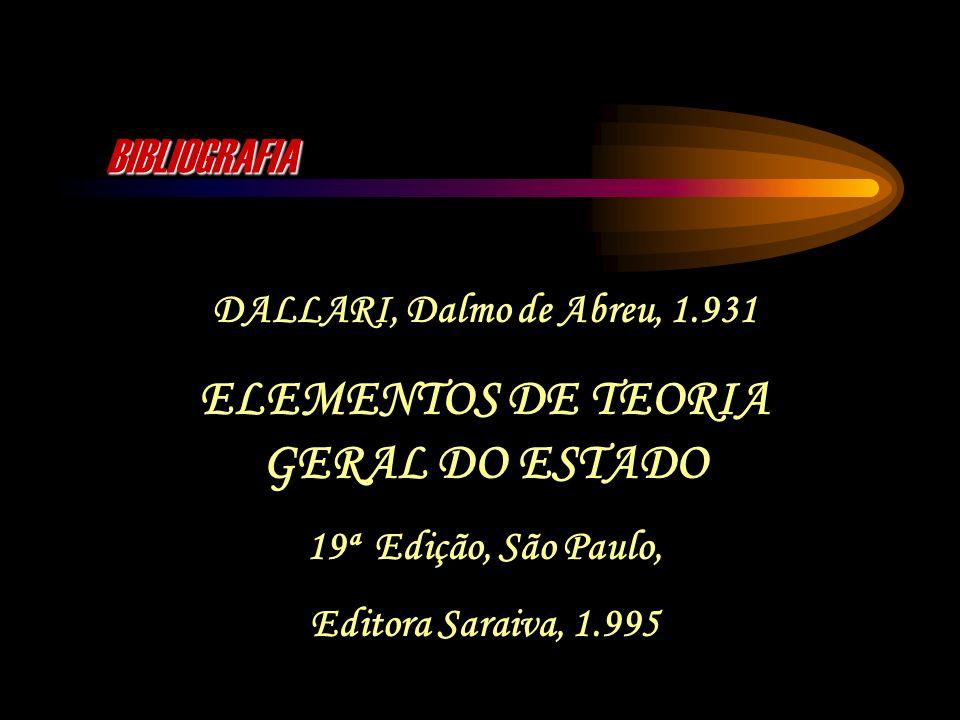 BIBLIOGRAFIA DALLARI, Dalmo de Abreu, 1.931 ELEMENTOS DE TEORIA GERAL DO ESTADO 19ª Edição, São Paulo, Editora Saraiva, 1.995
