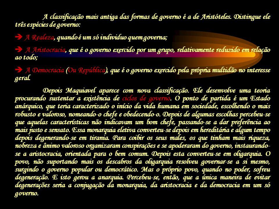 A classificação mais antiga das formas de governo é a de Aristóteles. Distingue ele três espécies de governo: A Realeza, quando é um só individuo quem