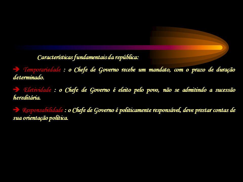 Características fundamentais da república: Temporariedade : o Chefe de Governo recebe um mandato, com o prazo de duração determinado. Eletividade : o