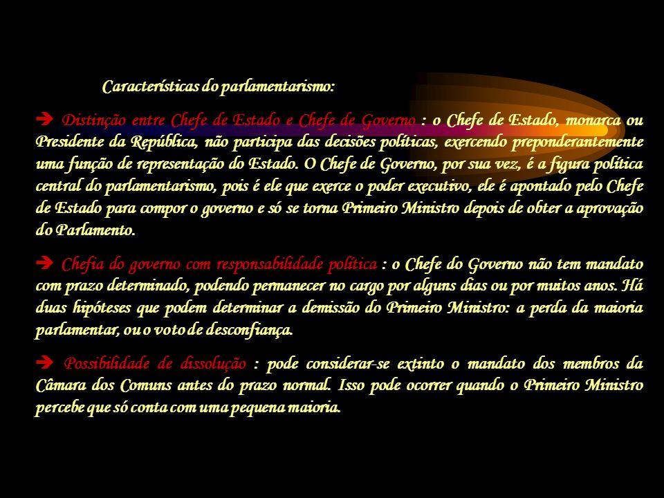 Características do parlamentarismo: Distinção entre Chefe de Estado e Chefe de Governo : o Chefe de Estado, monarca ou Presidente da República, não pa