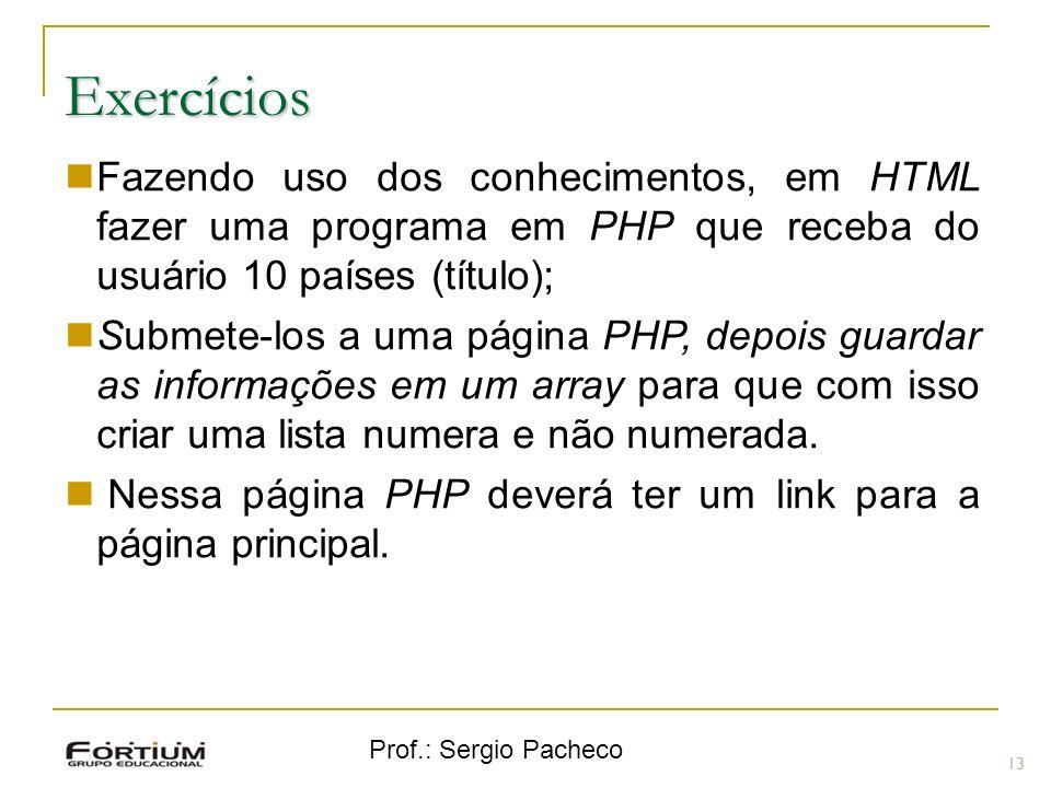 Prof.: Sergio Pacheco Exercícios 13 Fazendo uso dos conhecimentos, em HTML fazer uma programa em PHP que receba do usuário 10 países (título); Submete