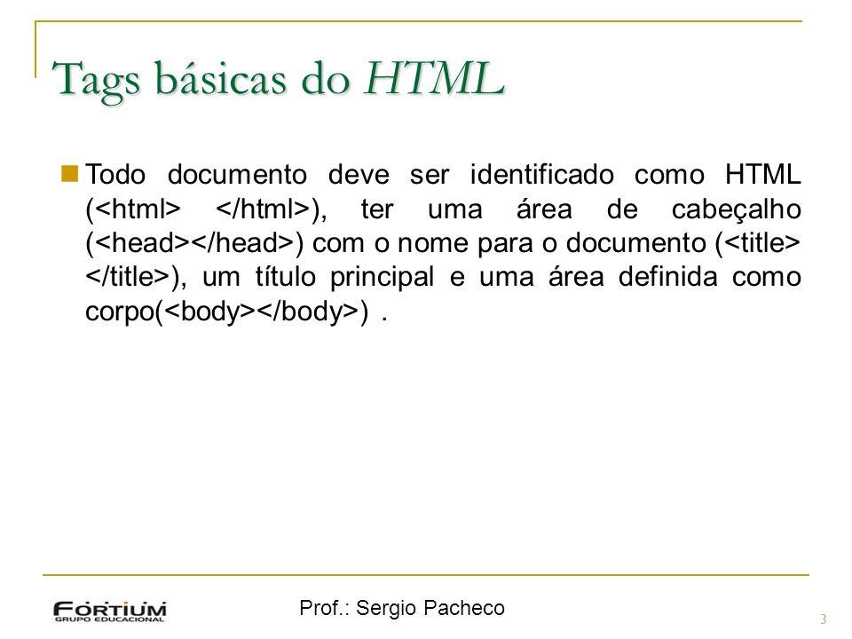 Prof.: Sergio Pacheco Tags básicas do HTML 3 Todo documento deve ser identificado como HTML ( ), ter uma área de cabeçalho ( ) com o nome para o docum