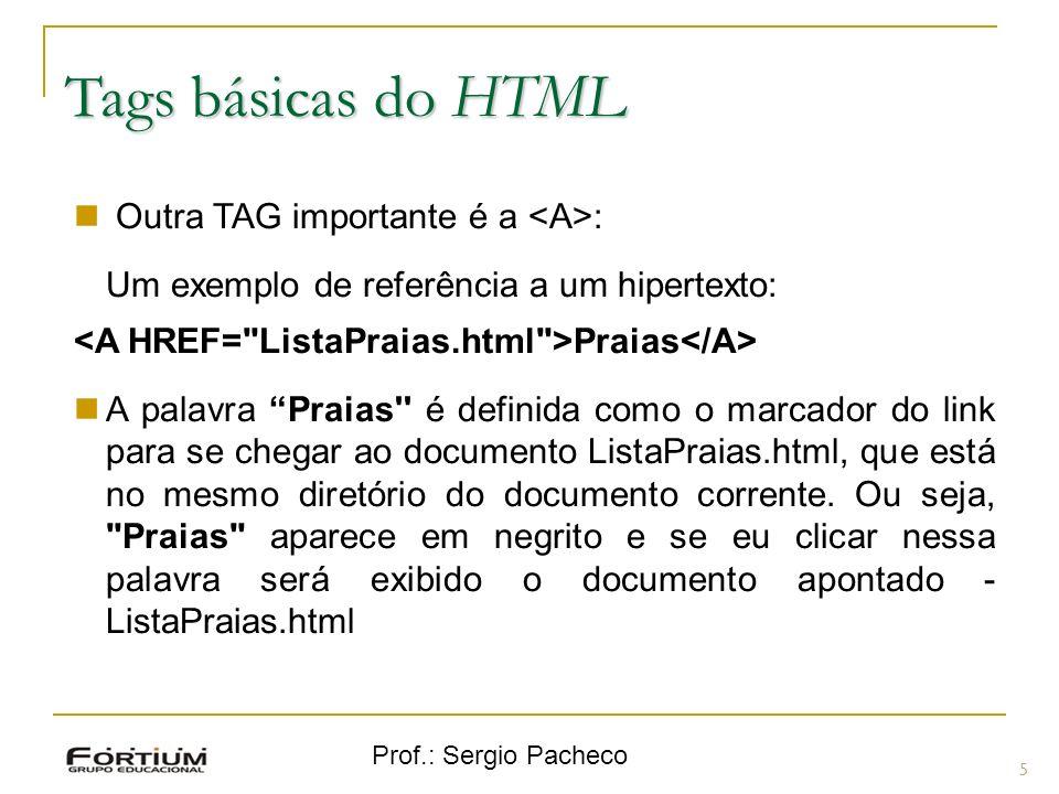 Prof.: Sergio Pacheco Tags básicas do HTML 5 Outra TAG importante é a : Um exemplo de referência a um hipertexto: Praias A palavra Praias'' é definida