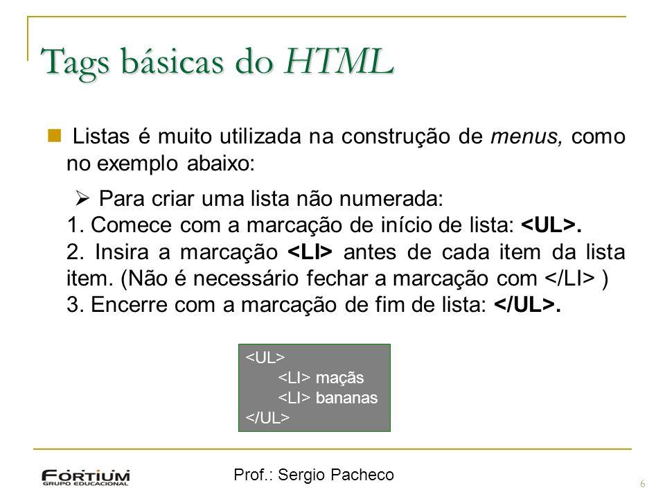 Prof.: Sergio Pacheco Tags básicas do HTML 6 Listas é muito utilizada na construção de menus, como no exemplo abaixo: Para criar uma lista não numerad