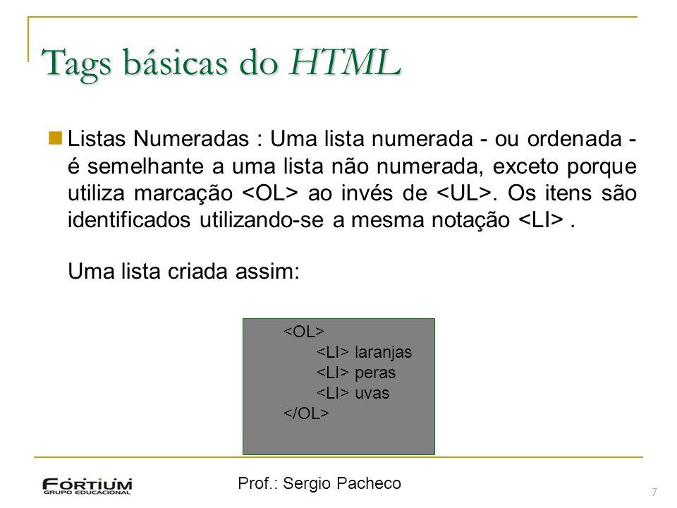 Prof.: Sergio Pacheco Tags básicas do HTML 7 Listas Numeradas : Uma lista numerada - ou ordenada - é semelhante a uma lista não numerada, exceto porqu