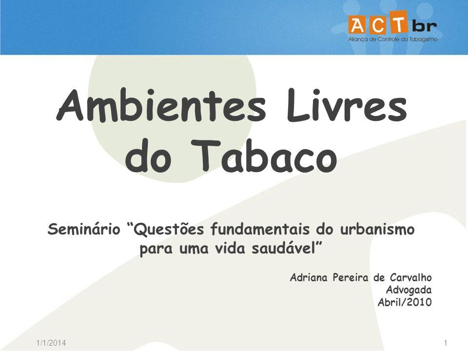 1/1/20141 Ambientes Livres do Tabaco Seminário Questões fundamentais do urbanismo para uma vida saudável Adriana Pereira de Carvalho Advogada Abril/20