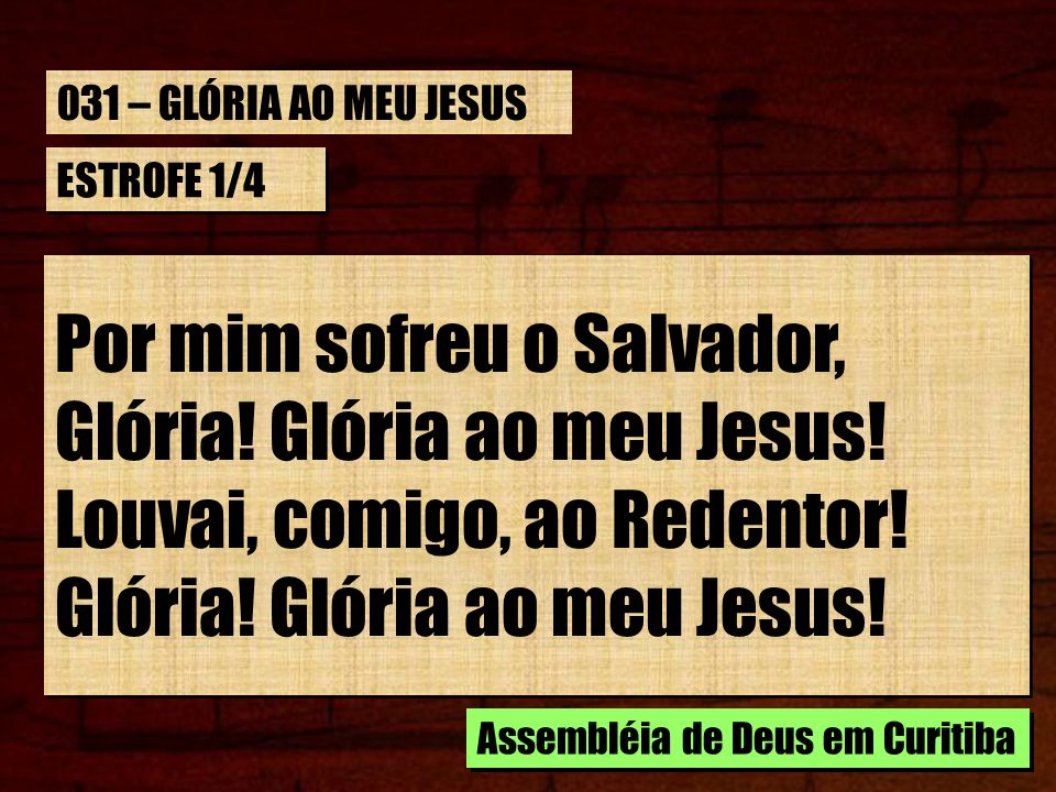 ESTROFE 1/4 Por mim sofreu o Salvador, Glória! Glória ao meu Jesus! Louvai, comigo, ao Redentor! Glória! Glória ao meu Jesus! Por mim sofreu o Salvado