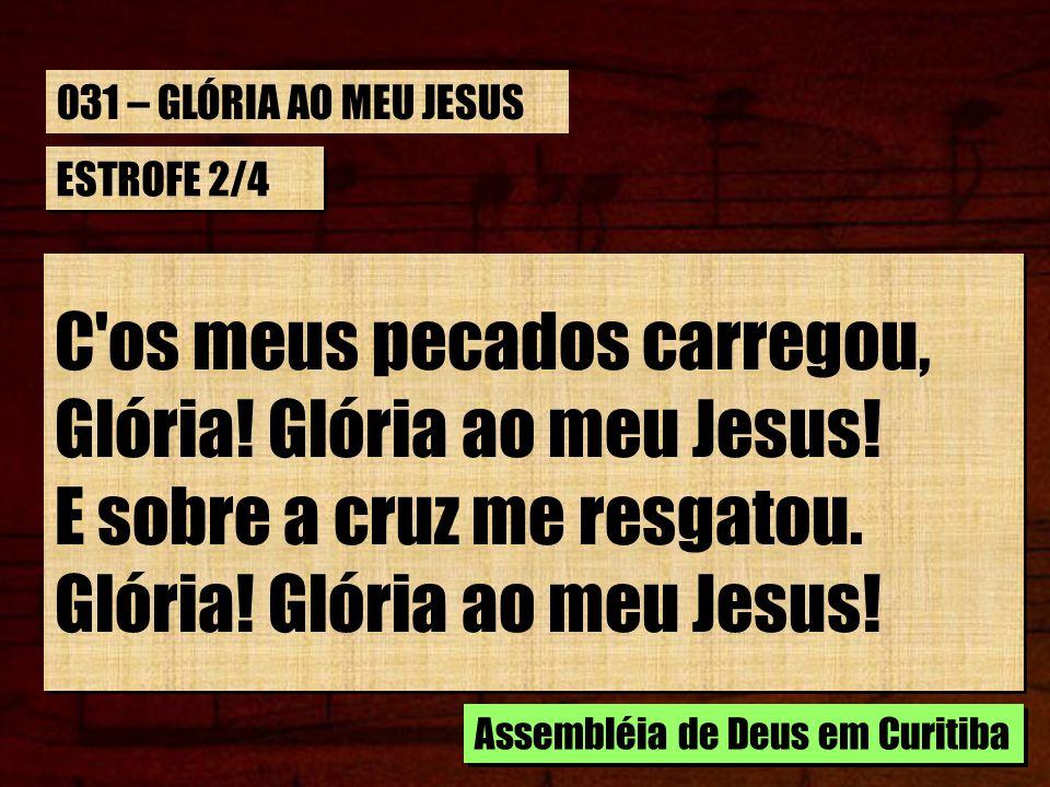 ESTROFE 2/4 C'os meus pecados carregou, Glória! Glória ao meu Jesus! E sobre a cruz me resgatou. Glória! Glória ao meu Jesus! C'os meus pecados carreg