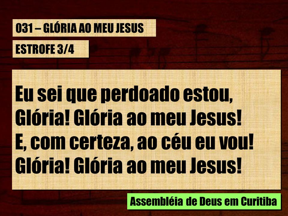 ESTROFE 3/4 Eu sei que perdoado estou, Glória! Glória ao meu Jesus! E, com certeza, ao céu eu vou! Glória! Glória ao meu Jesus! Eu sei que perdoado es