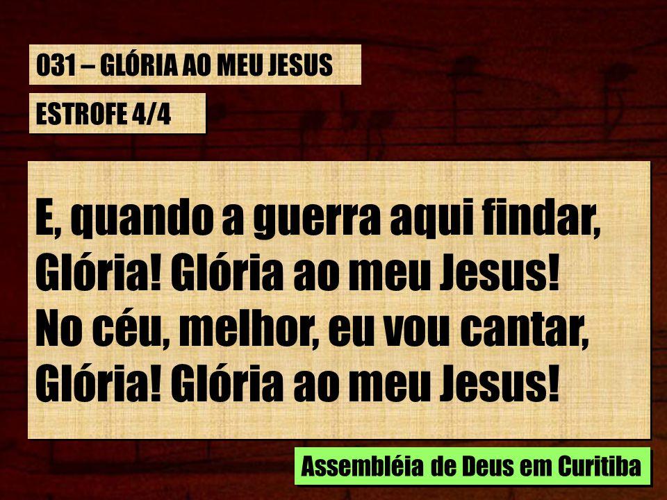 ESTROFE 4/4 E, quando a guerra aqui findar, Glória! Glória ao meu Jesus! No céu, melhor, eu vou cantar, Glória! Glória ao meu Jesus! E, quando a guerr
