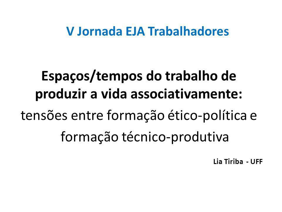 V Jornada EJA Trabalhadores Espaços/tempos do trabalho de produzir a vida associativamente: tensões entre formação ético-política e formação técnico-produtiva Lia Tiriba - UFF