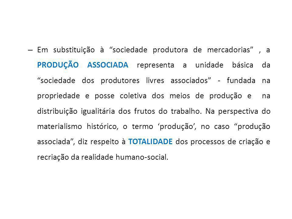 – Em substituição à sociedade produtora de mercadorias, a PRODUÇÃO ASSOCIADA representa a unidade básica da sociedade dos produtores livres associados - fundada na propriedade e posse coletiva dos meios de produção e na distribuição igualitária dos frutos do trabalho.