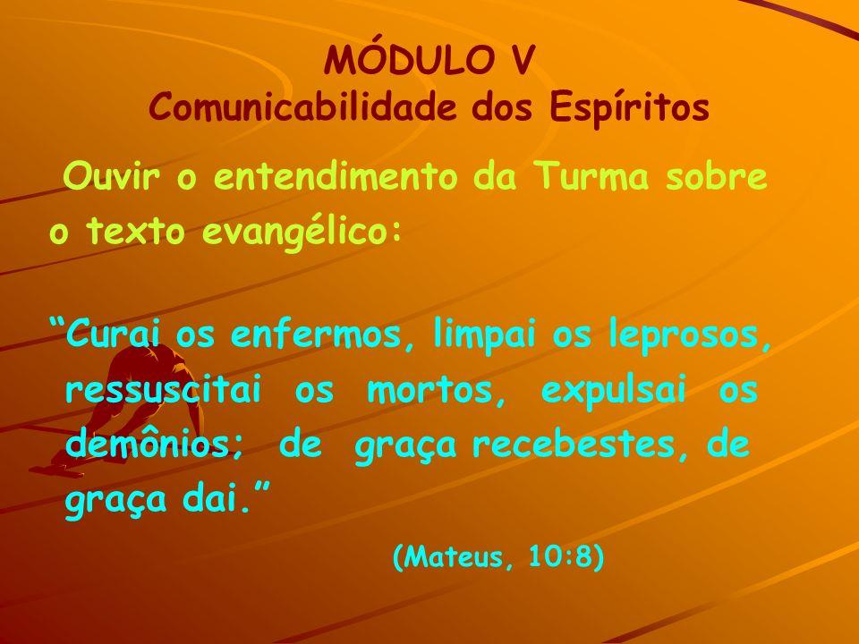 MÓDULO V Comunicabilidade dos Espíritos Ouvir o entendimento da Turma sobre o texto evangélico: Curai os enfermos, limpai os leprosos, ressuscitai os