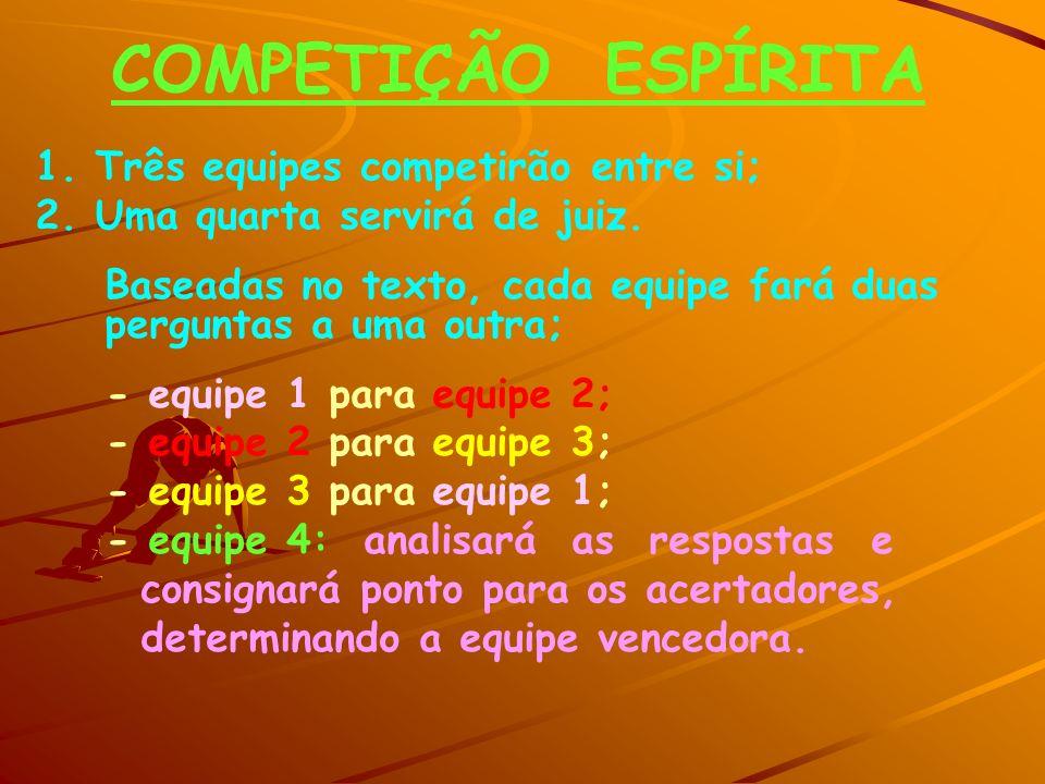 COMPETIÇÃO ESPÍRITA 1. Três equipes competirão entre si; 2. Uma quarta servirá de juiz. Baseadas no texto, cada equipe fará duas perguntas a uma outra