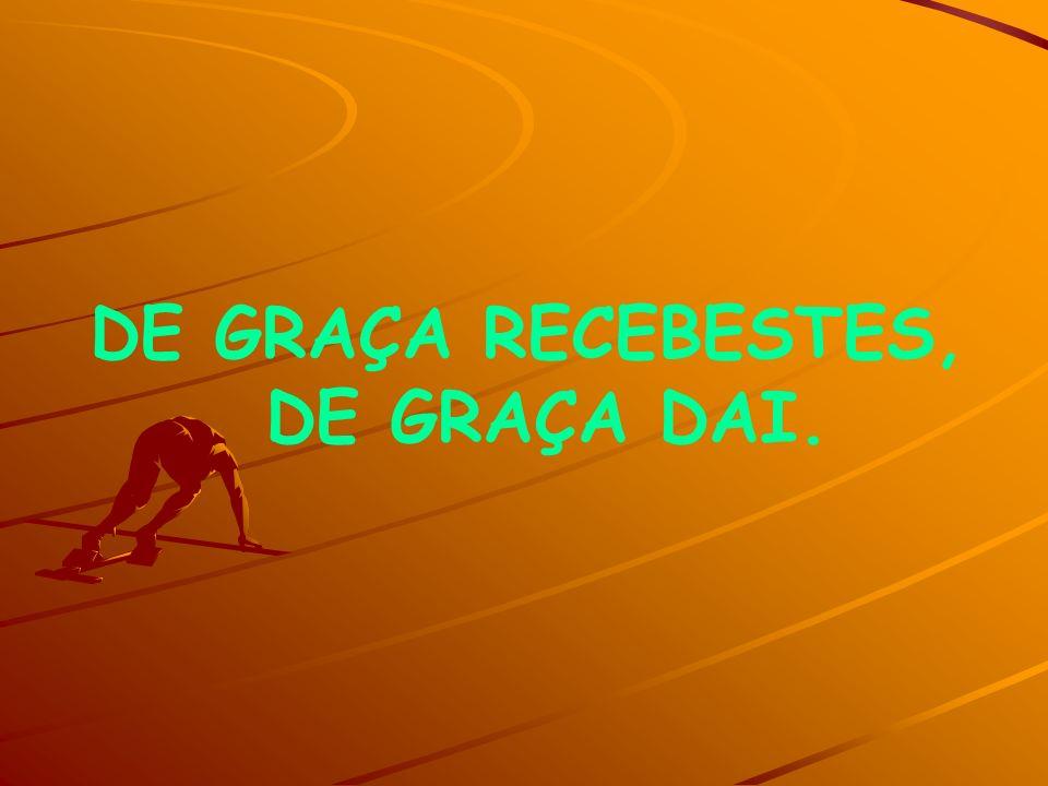 DE GRAÇA RECEBESTES, DE GRAÇA DAI.