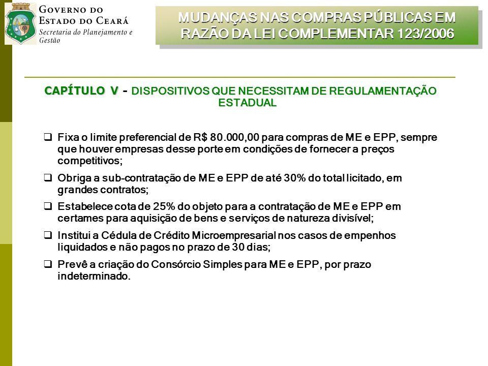 CAPÍTULO V DISPOSITIVOS QUE NECESSITAM DE REGULAMENTAÇÃO ESTADUAL CAPÍTULO V - DISPOSITIVOS QUE NECESSITAM DE REGULAMENTAÇÃO ESTADUAL Fixa o limite preferencial de R$ 80.000,00 para compras de ME e EPP, sempre que houver empresas desse porte em condições de fornecer a preços competitivos; Obriga a sub-contratação de ME e EPP de até 30% do total licitado, em grandes contratos; Estabelece cota de 25% do objeto para a contratação de ME e EPP em certames para aquisição de bens e serviços de natureza divisível; Institui a Cédula de Crédito Microempresarial nos casos de empenhos liquidados e não pagos no prazo de 30 dias; Prevê a criação do Consórcio Simples para ME e EPP, por prazo indeterminado.
