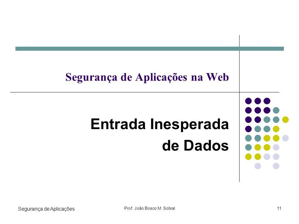Segurança de Aplicações Prof. João Bosco M. Sobral11 Segurança de Aplicações na Web Entrada Inesperada de Dados