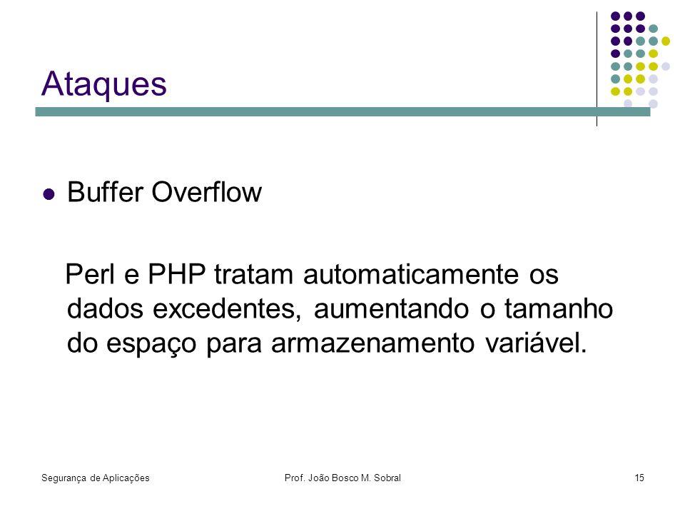 Segurança de AplicaçõesProf. João Bosco M. Sobral15 Ataques Buffer Overflow Perl e PHP tratam automaticamente os dados excedentes, aumentando o tamanh
