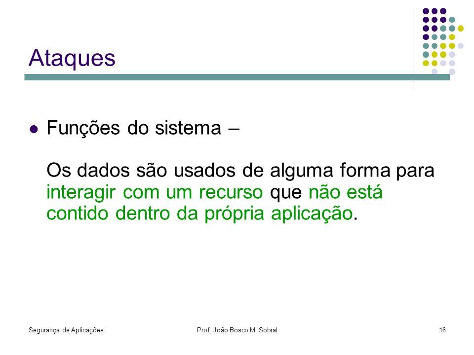 Segurança de AplicaçõesProf. João Bosco M. Sobral16 Ataques Funções do sistema – Os dados são usados de alguma forma para interagir com um recurso que