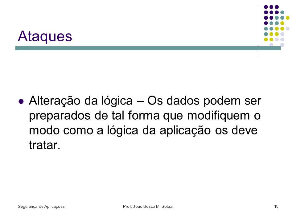 Segurança de AplicaçõesProf. João Bosco M. Sobral18 Ataques Alteração da lógica – Os dados podem ser preparados de tal forma que modifiquem o modo com