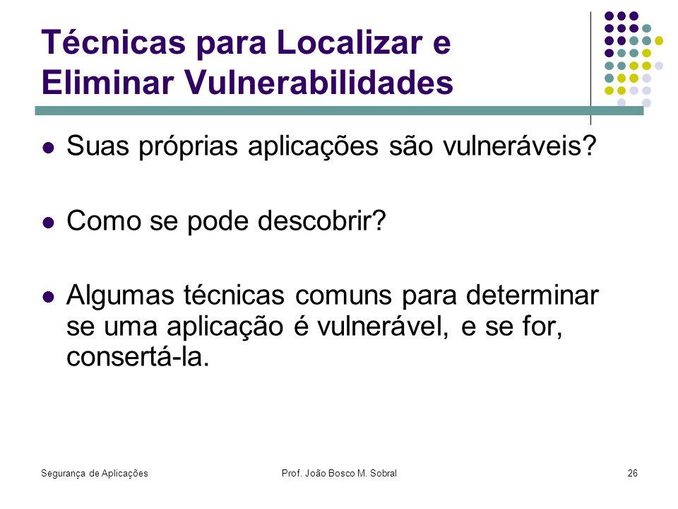 Segurança de AplicaçõesProf. João Bosco M. Sobral26 Técnicas para Localizar e Eliminar Vulnerabilidades Suas próprias aplicações são vulneráveis? Como