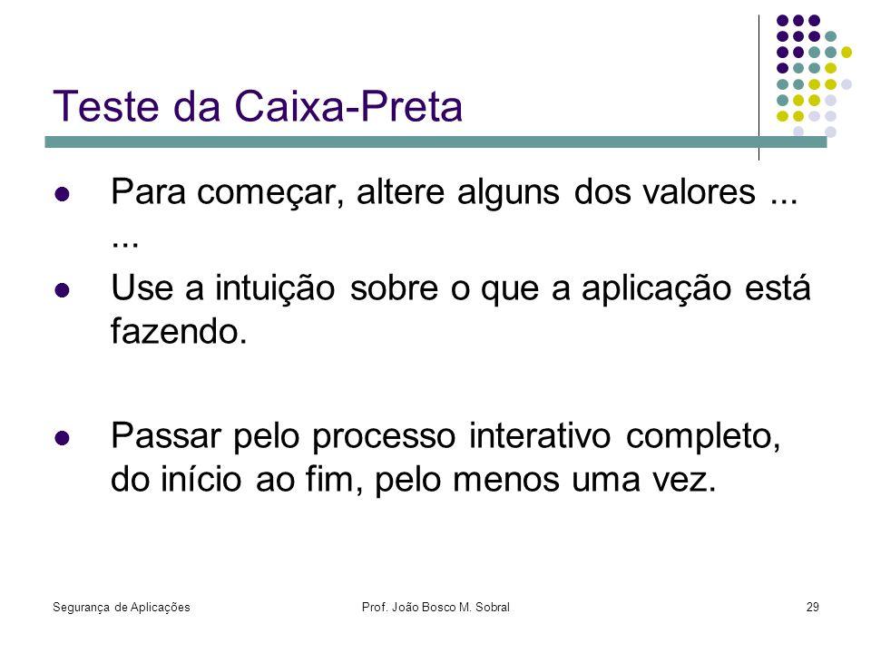 Segurança de AplicaçõesProf. João Bosco M. Sobral29 Teste da Caixa-Preta Para começar, altere alguns dos valores...... Use a intuição sobre o que a ap
