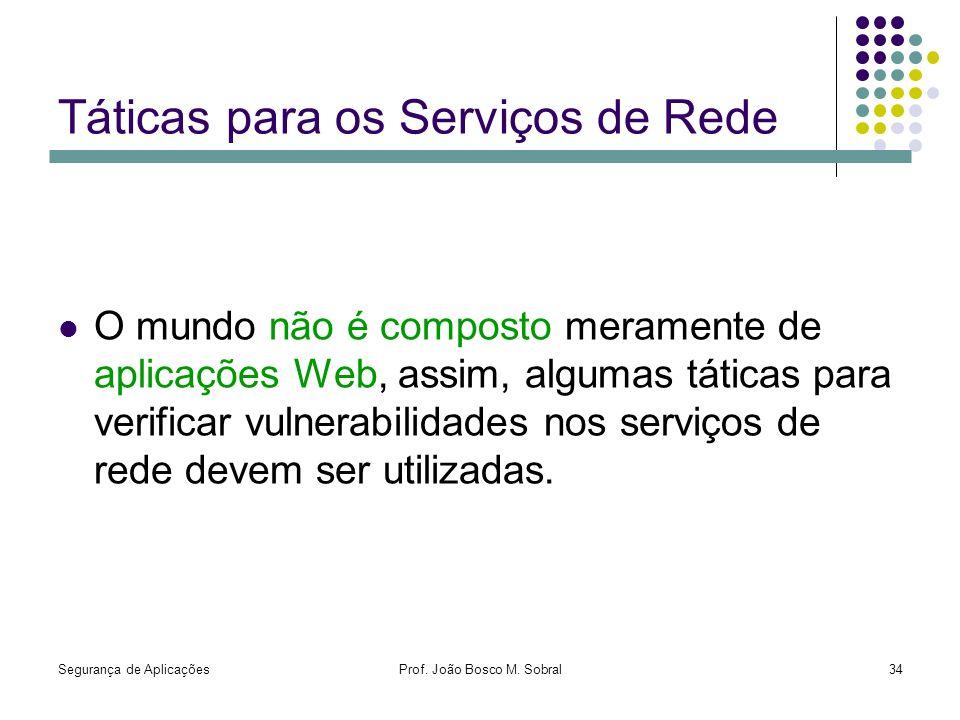 Segurança de AplicaçõesProf. João Bosco M. Sobral34 Táticas para os Serviços de Rede O mundo não é composto meramente de aplicações Web, assim, alguma