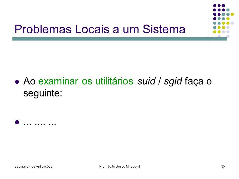 Segurança de AplicaçõesProf. João Bosco M. Sobral35 Problemas Locais a um Sistema Ao examinar os utilitários suid / sgid faça o seguinte:..........
