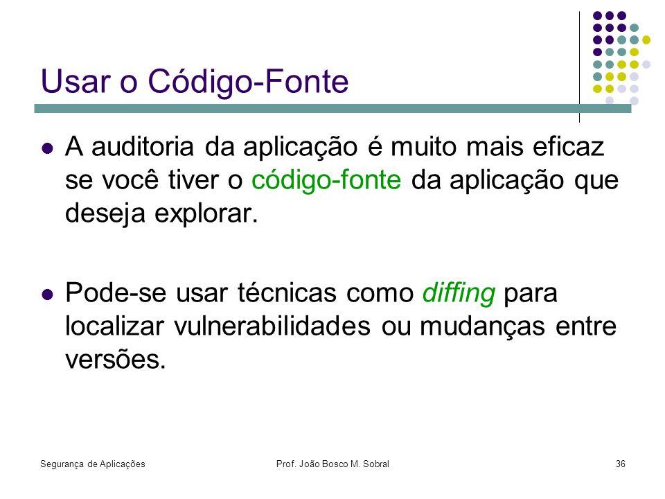 Segurança de AplicaçõesProf. João Bosco M. Sobral36 Usar o Código-Fonte A auditoria da aplicação é muito mais eficaz se você tiver o código-fonte da a