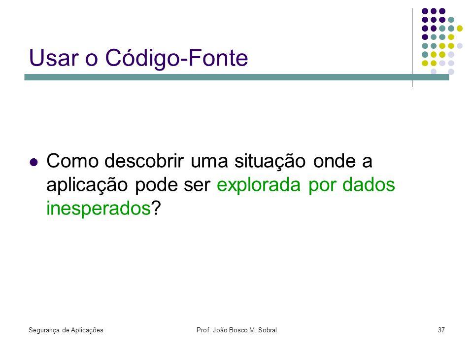 Segurança de AplicaçõesProf. João Bosco M. Sobral37 Usar o Código-Fonte Como descobrir uma situação onde a aplicação pode ser explorada por dados ines