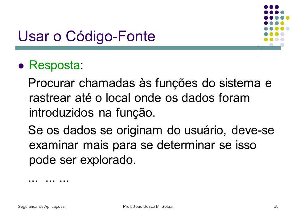 Segurança de AplicaçõesProf. João Bosco M. Sobral38 Usar o Código-Fonte Resposta: Procurar chamadas às funções do sistema e rastrear até o local onde