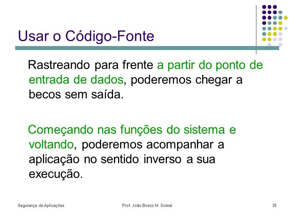 Segurança de AplicaçõesProf. João Bosco M. Sobral39 Usar o Código-Fonte Rastreando para frente a partir do ponto de entrada de dados, poderemos chegar