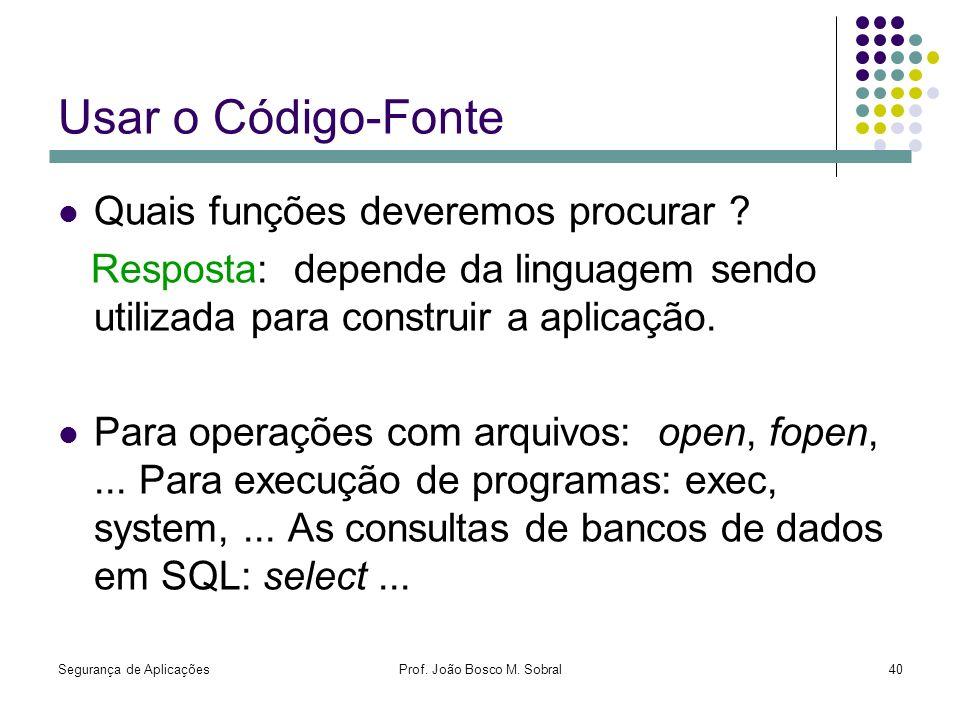 Segurança de AplicaçõesProf. João Bosco M. Sobral40 Usar o Código-Fonte Quais funções deveremos procurar ? Resposta: depende da linguagem sendo utiliz